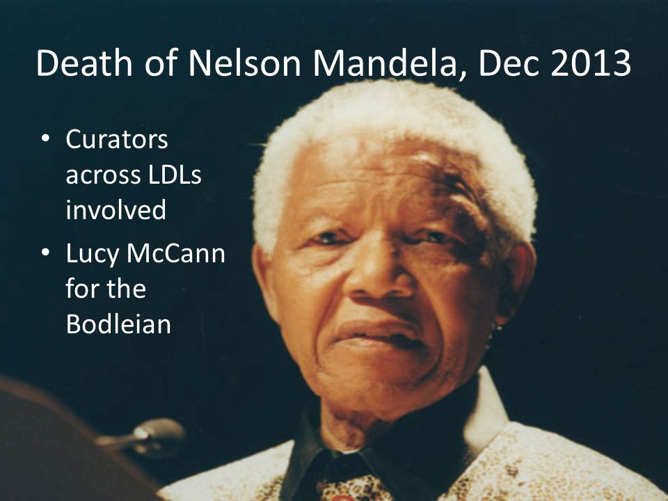 Death of Nelson Mandela, Dec 2013 Curators across LDLs involved Lucy McCann for the Bodleian
