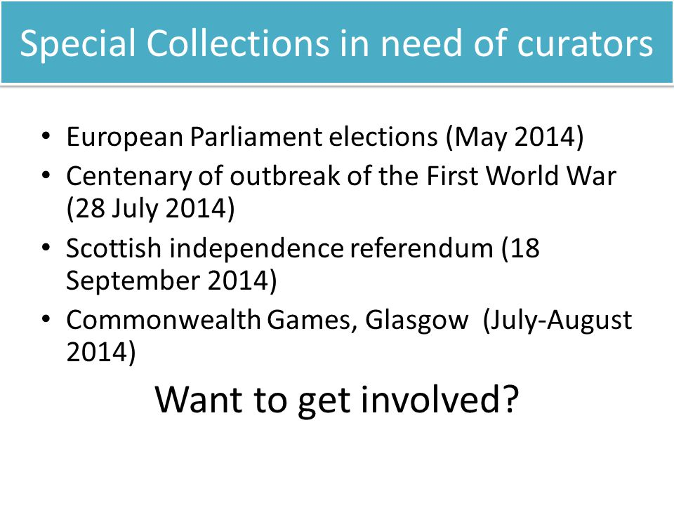 Special Collections in need of curators European Parliament elections (May 2014) Centenary of outbreak of the First World War (28 July 2014) Scottish independence referendum (18 September 2014) Commonwealth Games, Glasgow (July-August 2014) Want to get involved?