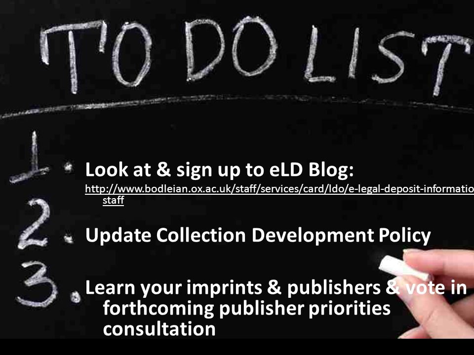 Look at & sign up to eLD Blog: http://www.bodleian.ox.ac.uk/staff/services/card/ldo/e-legal-deposit-information-for- staff Update Collection Development Policy Learn your imprints & publishers & vote in forthcoming publisher priorities consultation