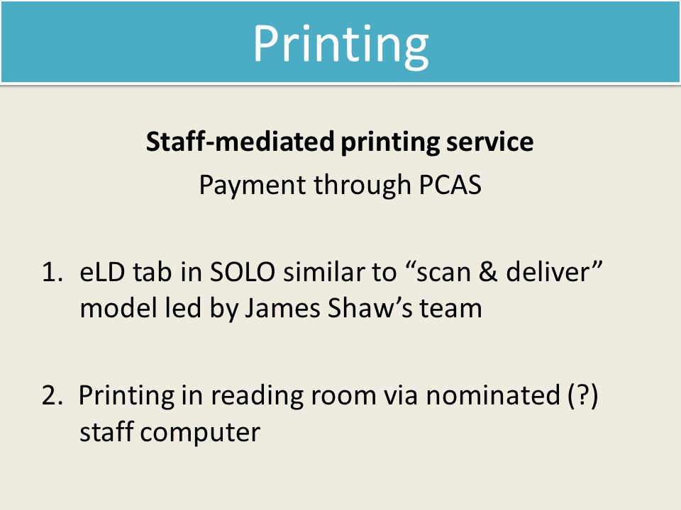 Staff-mediated printing service Payment through PCAS 1.eLD tab in SOLO similar to scan & deliver model led by James Shaw's team 2.