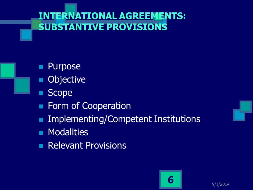 INTERNATIONAL AGREEMENTS: SUBSTANTIVE PROVISIONS Purpose Objective Scope Form of Cooperation Implementing/Competent Institutions Modalities Relevant P