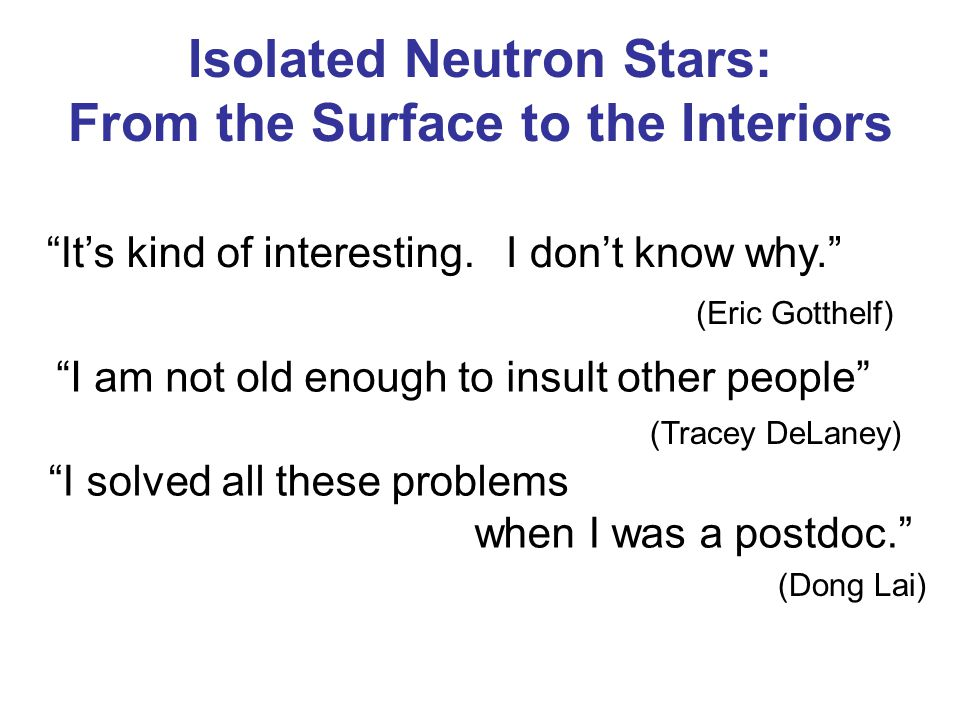 It's kind of interesting.I don't know why. (Eric Gotthelf) I am not old enough to insult other people (Tracey DeLaney) I solved all these problems when I was a postdoc. (Dong Lai) Isolated Neutron Stars: From the Surface to the Interiors