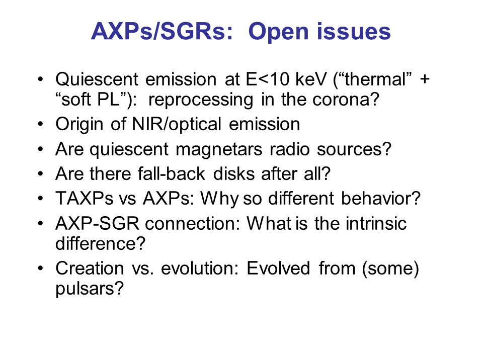 AXPs/SGRs: Open issues Quiescent emission at E<10 keV ( thermal + soft PL ): reprocessing in the corona.