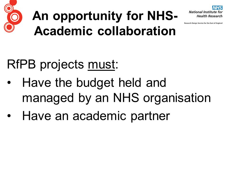 RfPB projects must: Have the budget held and managed by an NHS organisation Have an academic partner An opportunity for NHS- Academic collaboration