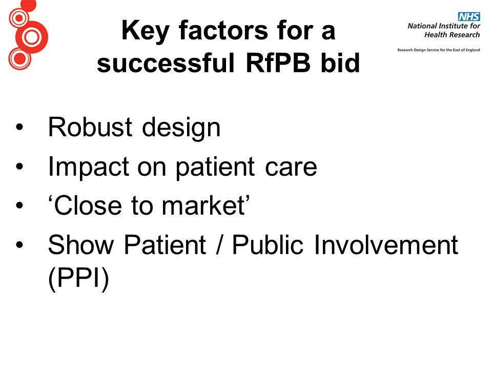 Robust design Impact on patient care 'Close to market' Show Patient / Public Involvement (PPI) Key factors for a successful RfPB bid
