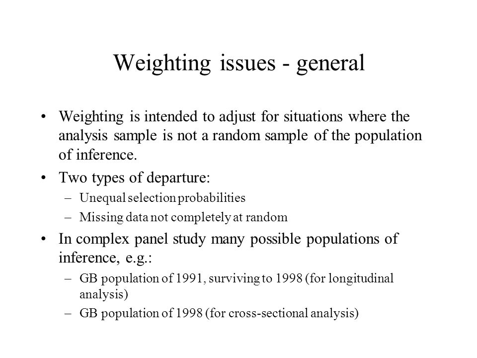 Weighting issues - general Weighting is intended to adjust for situations where the analysis sample is not a random sample of the population of inference.