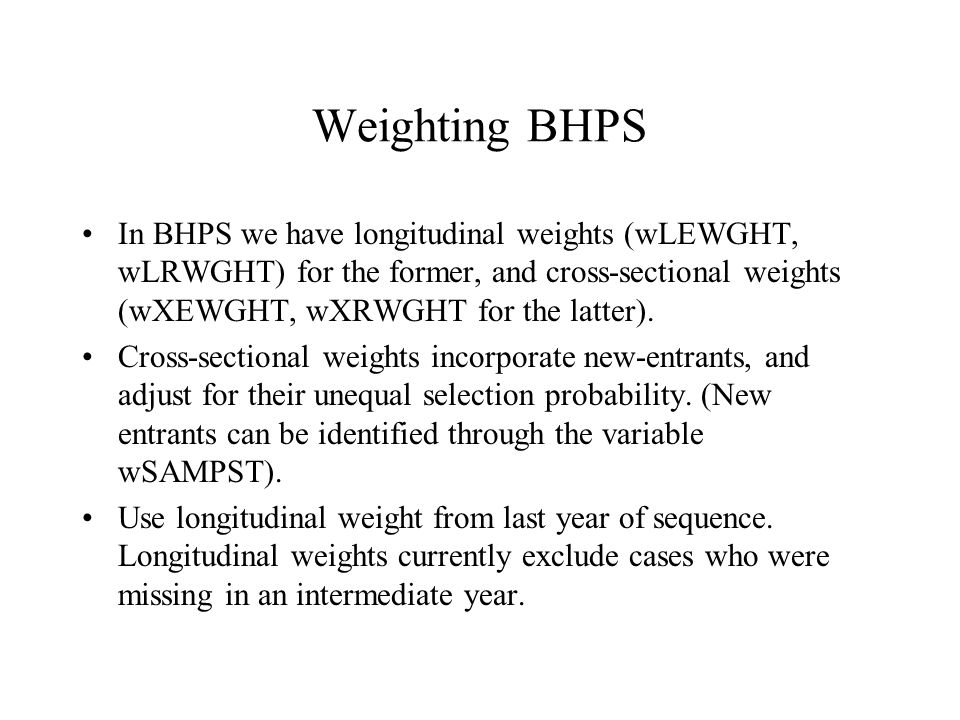 Weighting BHPS In BHPS we have longitudinal weights (wLEWGHT, wLRWGHT) for the former, and cross-sectional weights (wXEWGHT, wXRWGHT for the latter).