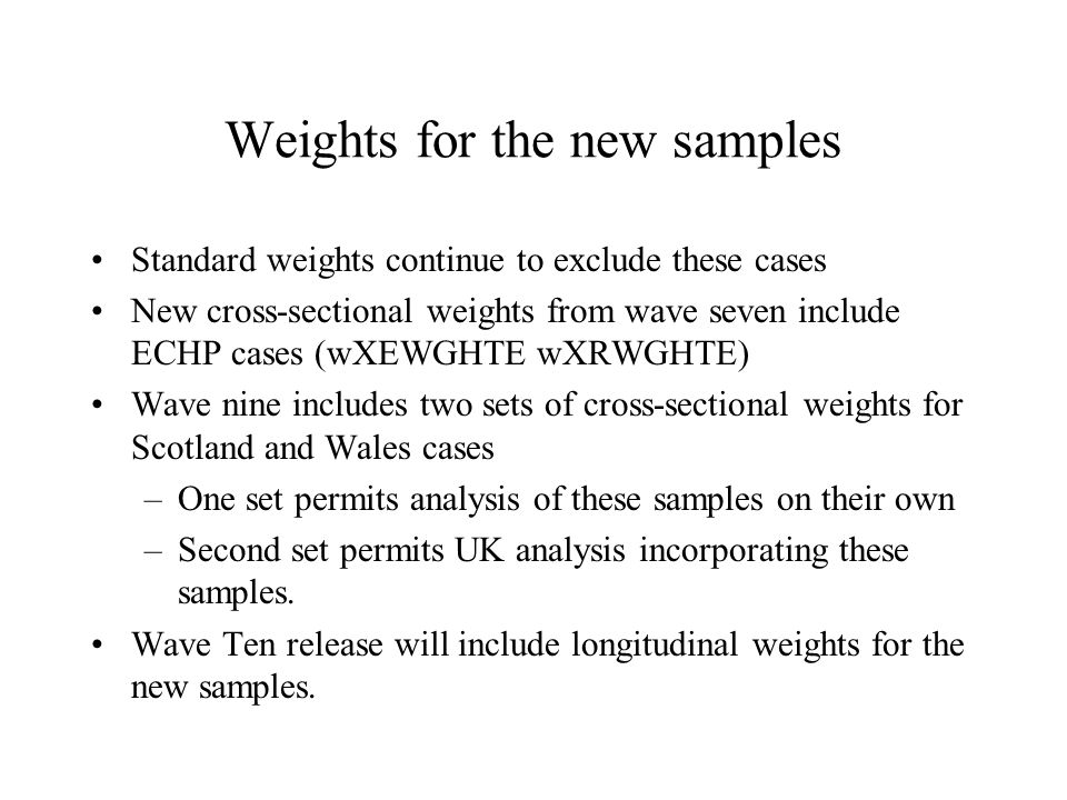 Weights for the new samples Standard weights continue to exclude these cases New cross-sectional weights from wave seven include ECHP cases (wXEWGHTE wXRWGHTE) Wave nine includes two sets of cross-sectional weights for Scotland and Wales cases –One set permits analysis of these samples on their own –Second set permits UK analysis incorporating these samples.