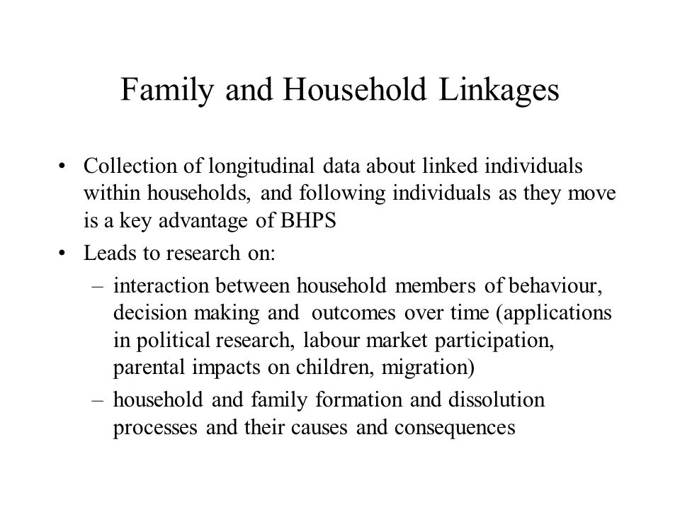 Family and Household Linkages Collection of longitudinal data about linked individuals within households, and following individuals as they move is a key advantage of BHPS Leads to research on: –interaction between household members of behaviour, decision making and outcomes over time (applications in political research, labour market participation, parental impacts on children, migration) –household and family formation and dissolution processes and their causes and consequences