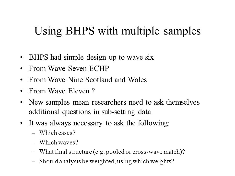 Using BHPS with multiple samples BHPS had simple design up to wave six From Wave Seven ECHP From Wave Nine Scotland and Wales From Wave Eleven .