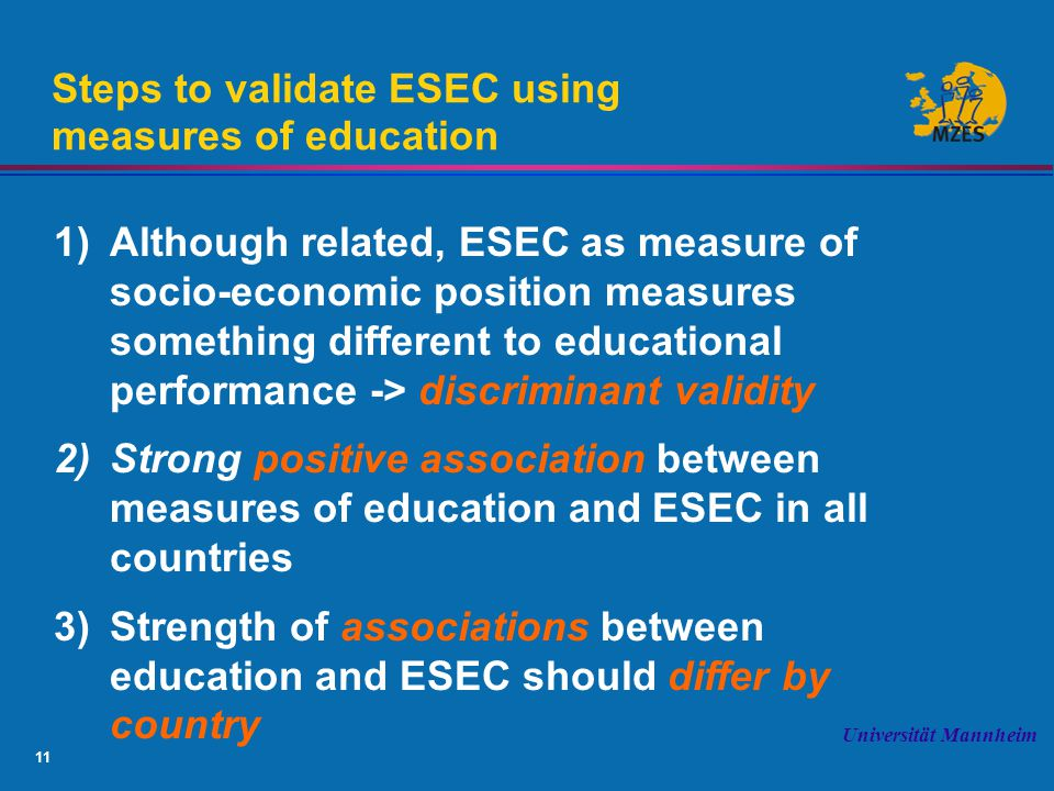 11 Universität Mannheim Steps to validate ESEC using measures of education 1)Although related, ESEC as measure of socio-economic position measures something different to educational performance -> discriminant validity 2)Strong positive association between measures of education and ESEC in all countries 3)Strength of associations between education and ESEC should differ by country