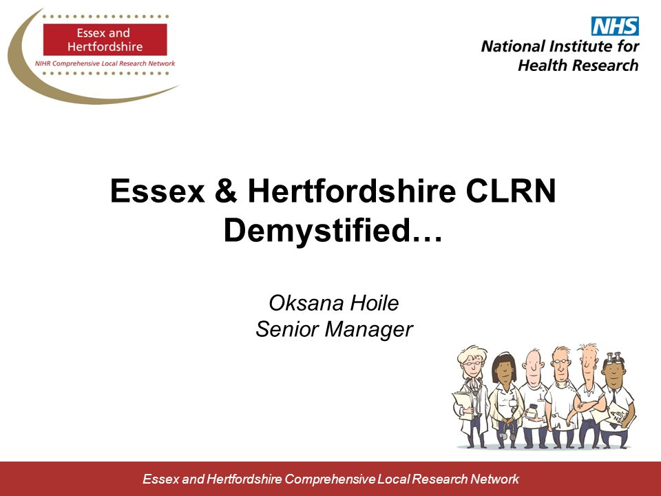 Essex and Hertfordshire Comprehensive Local Research Network Essex & Hertfordshire CLRN Demystified… Oksana Hoile Senior Manager