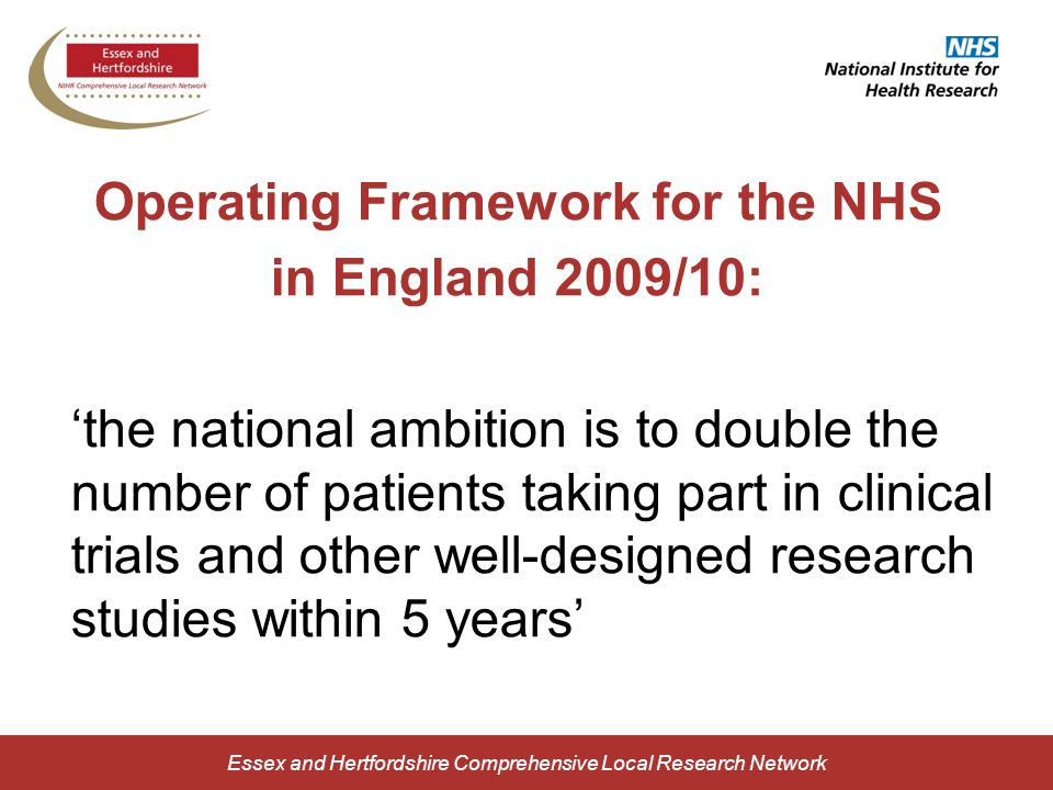 Essex and Hertfordshire Comprehensive Local Research Network Operating Framework for the NHS in England 2009/10: 'the national ambition is to double the number of patients taking part in clinical trials and other well-designed research studies within 5 years'
