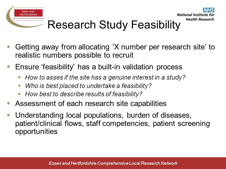 Research Study Feasibility  Getting away from allocating 'X number per research site' to realistic numbers possible to recruit  Ensure 'feasibility' has a built-in validation process  How to asses if the site has a genuine interest in a study.