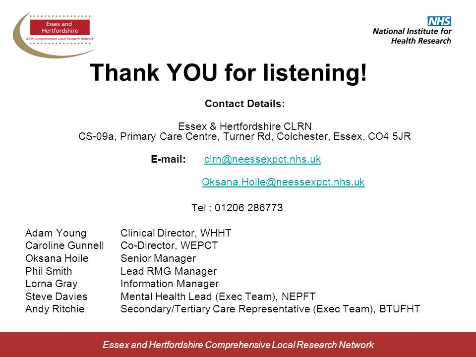 Essex and Hertfordshire Comprehensive Local Research Network Contact Details: Essex & Hertfordshire CLRN CS-09a, Primary Care Centre, Turner Rd, Colchester, Essex, CO4 5JR E-mail: clrn@neessexpct.nhs.ukclrn@neessexpct.nhs.uk Oksana.Hoile@neessexpct.nhs.uk Tel : 01206 286773 Adam YoungClinical Director, WHHT Caroline GunnellCo-Director, WEPCT Oksana HoileSenior Manager Phil SmithLead RMG Manager Lorna GrayInformation Manager Steve DaviesMental Health Lead (Exec Team), NEPFT Andy RitchieSecondary/Tertiary Care Representative (Exec Team), BTUFHT Thank YOU for listening!