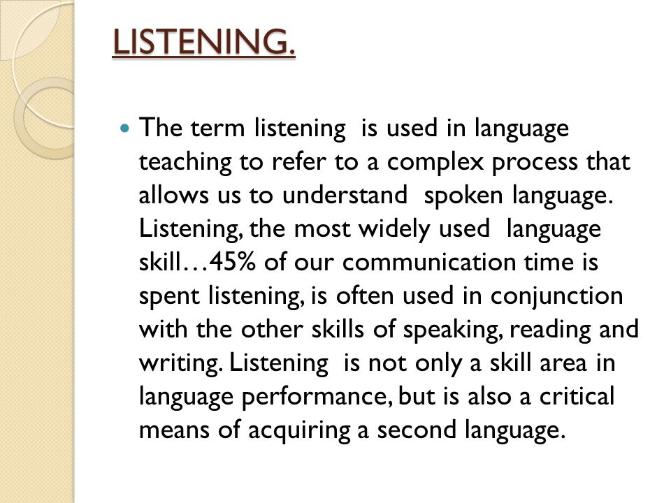 LISTENING. The term listening is used in language teaching to refer to a complex process that allows us to understand spoken language. Listening, the