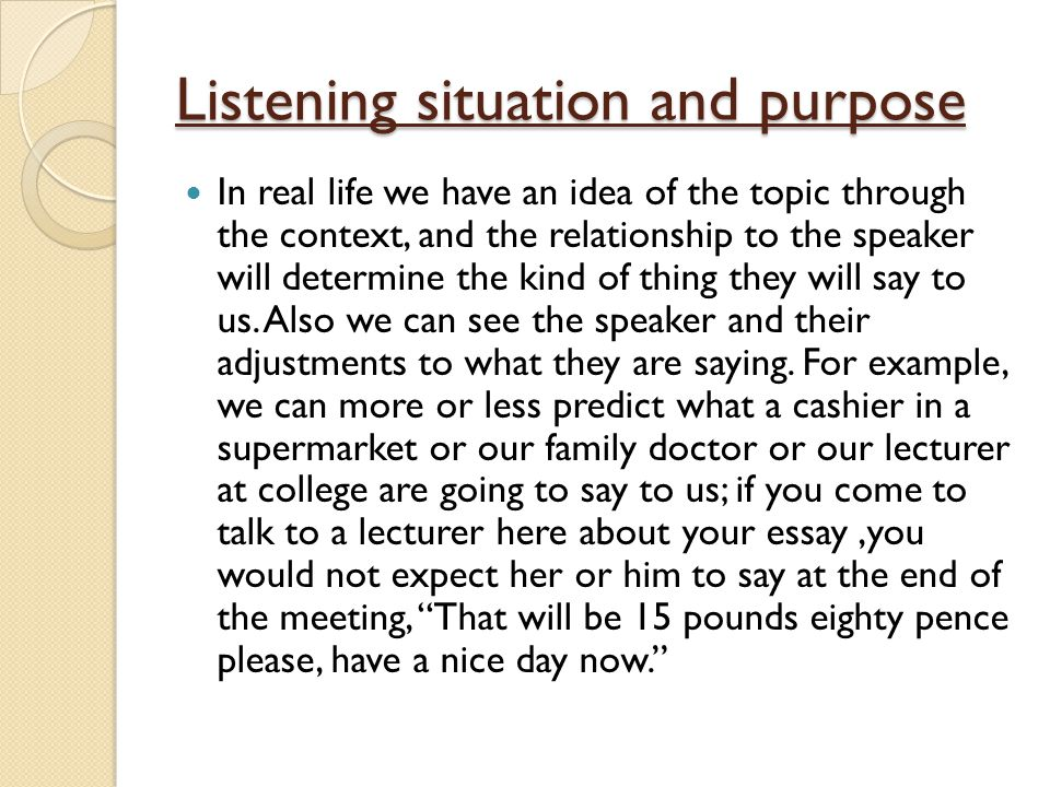 Listening situation and purpose In real life we have an idea of the topic through the context, and the relationship to the speaker will determine the kind of thing they will say to us.