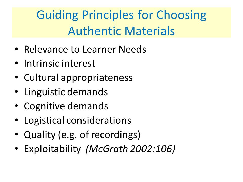 Guiding Principles for Choosing Authentic Materials Relevance to Learner Needs Intrinsic interest Cultural appropriateness Linguistic demands Cognitiv