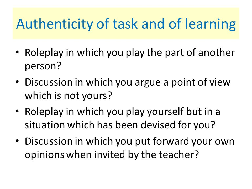 Authenticity of task and of learning Roleplay in which you play the part of another person? Discussion in which you argue a point of view which is not