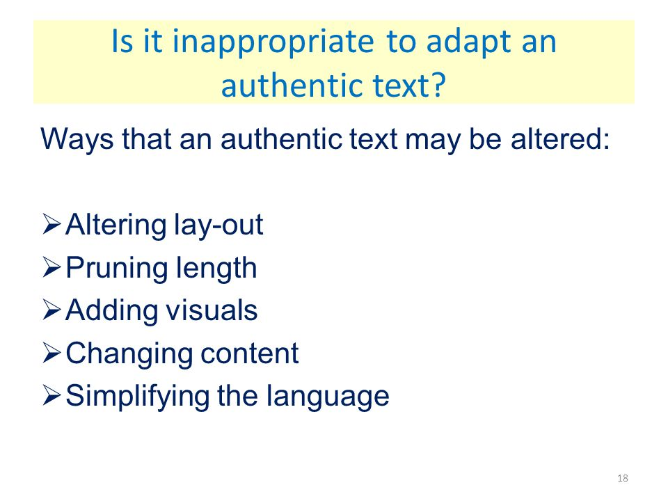 Ways that an authentic text may be altered:  Altering lay-out  Pruning length  Adding visuals  Changing content  Simplifying the language Is it i