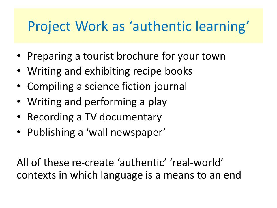 Project Work as 'authentic learning' Preparing a tourist brochure for your town Writing and exhibiting recipe books Compiling a science fiction journa