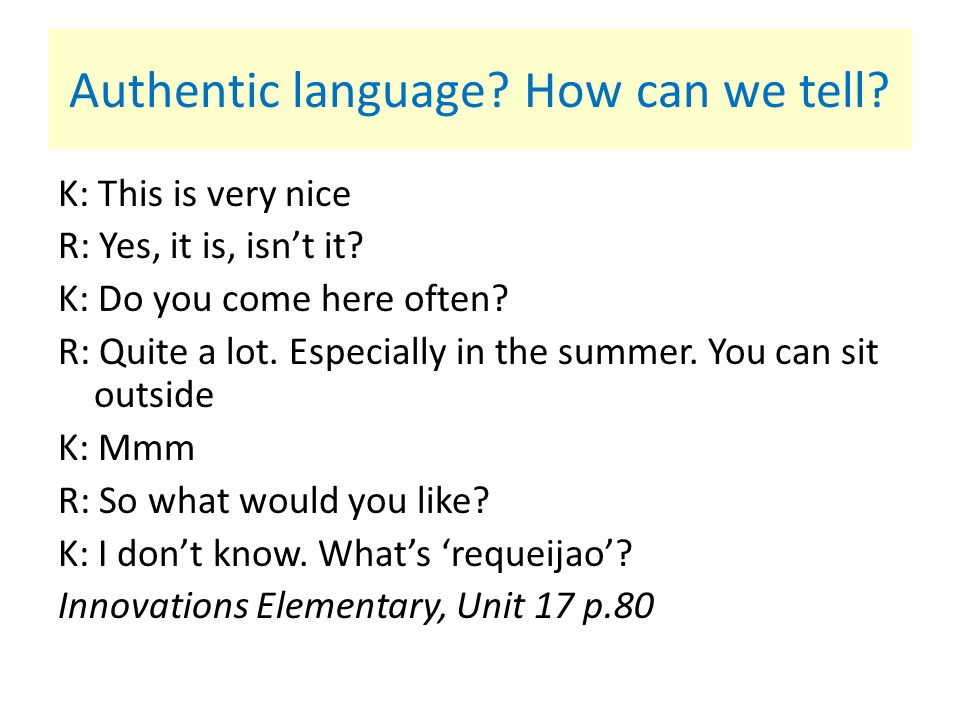 Authentic language? How can we tell? K: This is very nice R: Yes, it is, isn't it? K: Do you come here often? R: Quite a lot. Especially in the summer