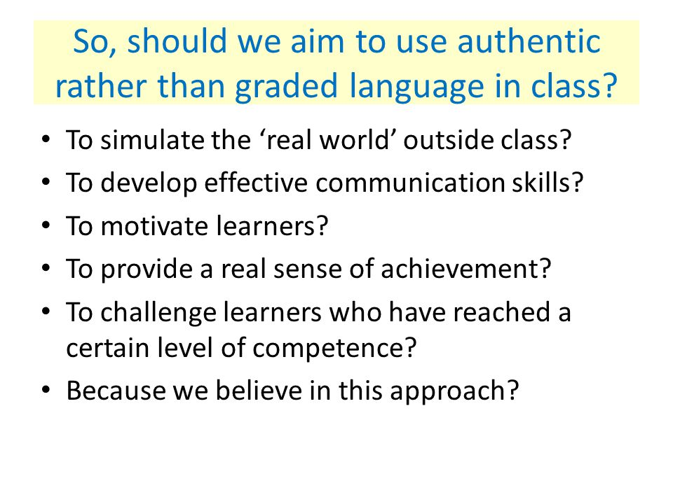 There are some who disagree … I would … argue against using authentic language in the classroom, on the fairly reasonable grounds that it is actually impossible to do so The language that is authentic for native speakers cannot possibly be authentic for learners (Henry Widdowson 1998 'Context, Community & Authentic Language', TESOL Quarterly 32/4)