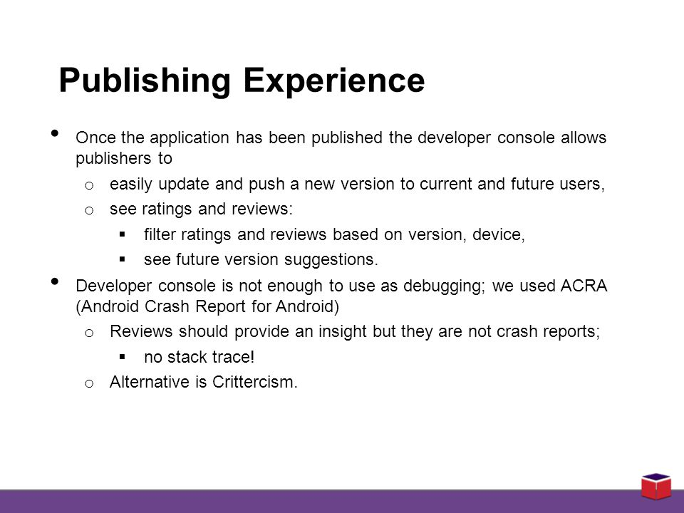 Publishing Experience Once the application has been published the developer console allows publishers to o easily update and push a new version to current and future users, o see ratings and reviews:  filter ratings and reviews based on version, device,  see future version suggestions.