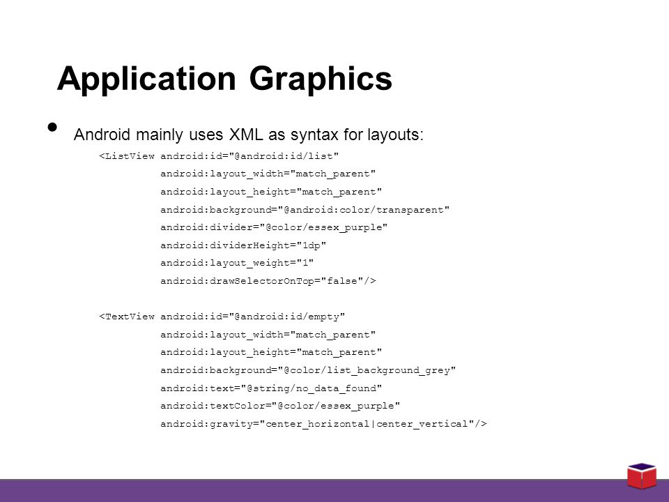 Application Graphics Android mainly uses XML as syntax for layouts: <ListView android:id= @android:id/list android:layout_width= match_parent android:layout_height= match_parent android:background= @android:color/transparent android:divider= @color/essex_purple android:dividerHeight= 1dp android:layout_weight= 1 android:drawSelectorOnTop= false /> <TextView android:id= @android:id/empty android:layout_width= match_parent android:layout_height= match_parent android:background= @color/list_background_grey android:text= @string/no_data_found android:textColor= @color/essex_purple android:gravity= center_horizontal|center_vertical />