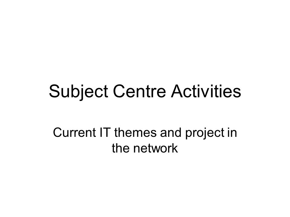 Subject Centre Activities Current IT themes and project in the network