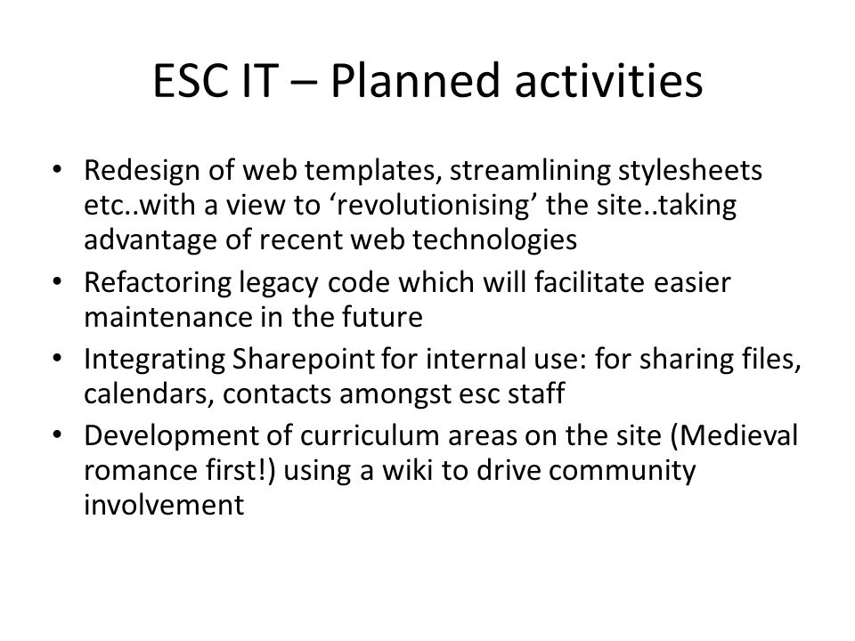 ESC IT – Planned activities Redesign of web templates, streamlining stylesheets etc..with a view to 'revolutionising' the site..taking advantage of re