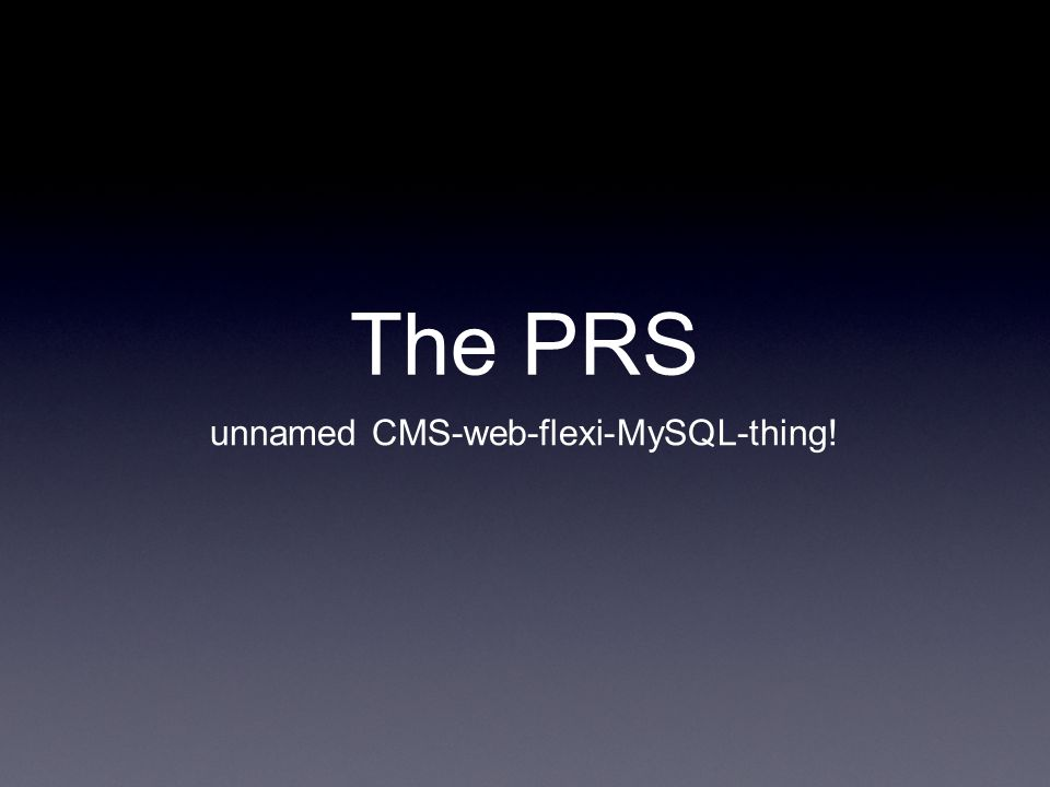The PRS unnamed CMS-web-flexi-MySQL-thing!