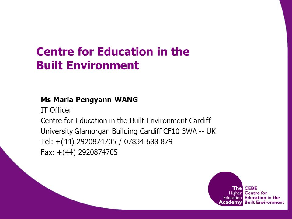 Centre for Education in the Built Environment Ms Maria Pengyann WANG IT Officer Centre for Education in the Built Environment Cardiff University Glamorgan Building Cardiff CF10 3WA -- UK Tel: +(44) / Fax: +(44)