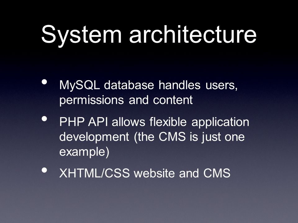 System architecture MySQL database handles users, permissions and content PHP API allows flexible application development (the CMS is just one example) XHTML/CSS website and CMS