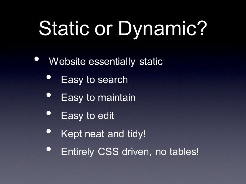 Static or Dynamic? Website essentially static Easy to search Easy to maintain Easy to edit Kept neat and tidy! Entirely CSS driven, no tables!