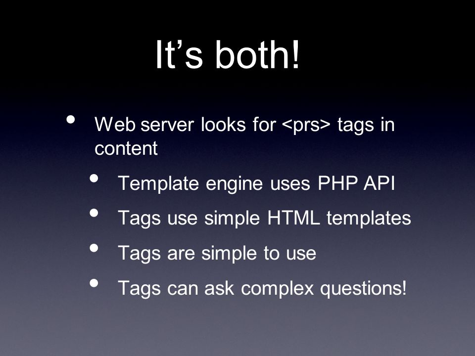 It's both! Web server looks for tags in content Template engine uses PHP API Tags use simple HTML templates Tags are simple to use Tags can ask comple