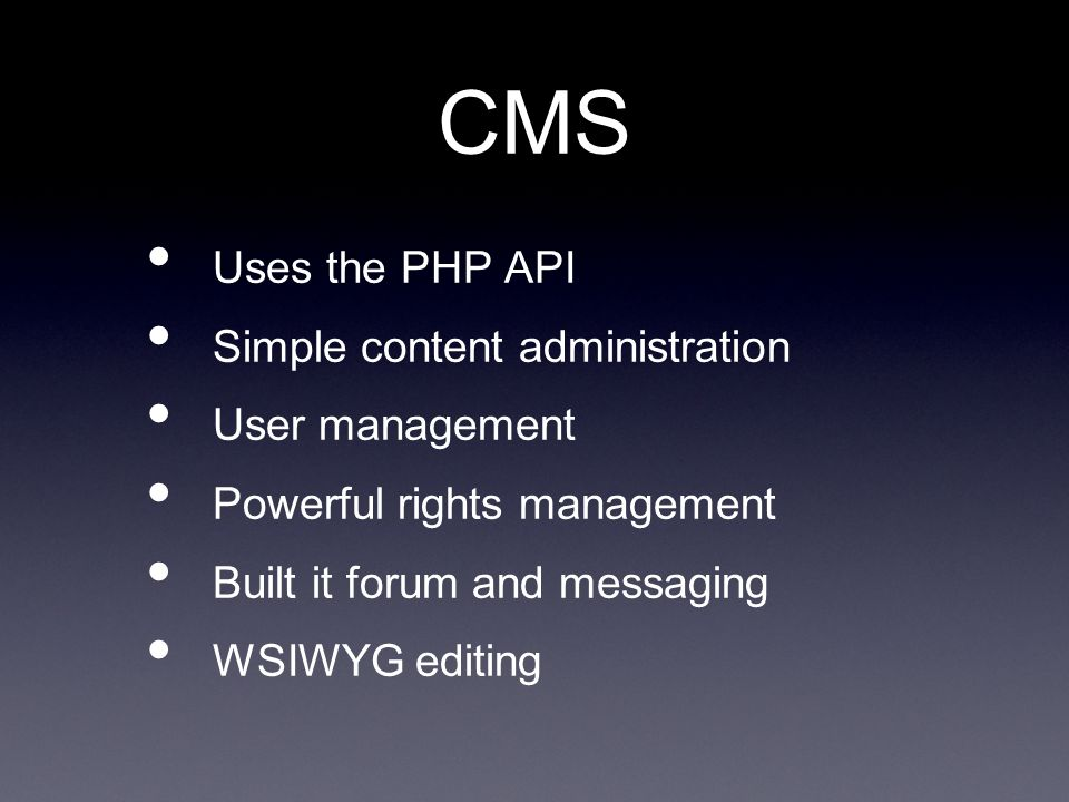 CMS Uses the PHP API Simple content administration User management Powerful rights management Built it forum and messaging WSIWYG editing