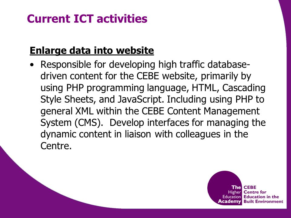 Enlarge data into website Responsible for developing high traffic database- driven content for the CEBE website, primarily by using PHP programming language, HTML, Cascading Style Sheets, and JavaScript.