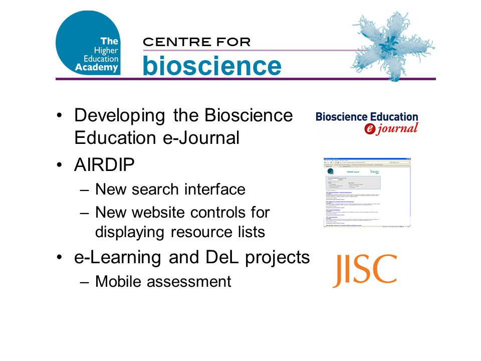 Centre for Bioscience Developing the Bioscience Education e-Journal AIRDIP –New search interface –New website controls for displaying resource lists e-Learning and DeL projects –Mobile assessment