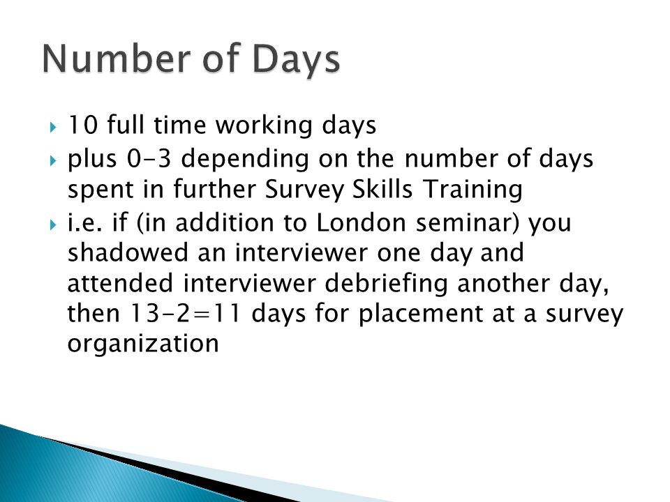 10 full time working days  plus 0-3 depending on the number of days spent in further Survey Skills Training  i.e.
