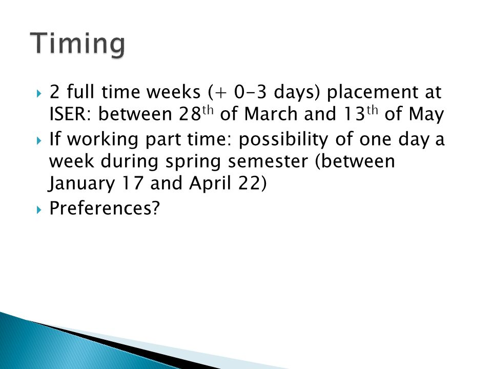  2 full time weeks (+ 0-3 days) placement at ISER: between 28 th of March and 13 th of May  If working part time: possibility of one day a week during spring semester (between January 17 and April 22)  Preferences?