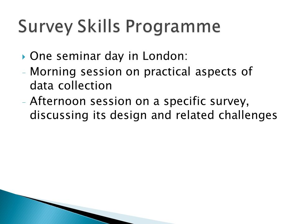  One seminar day in London: - Morning session on practical aspects of data collection - Afternoon session on a specific survey, discussing its design and related challenges