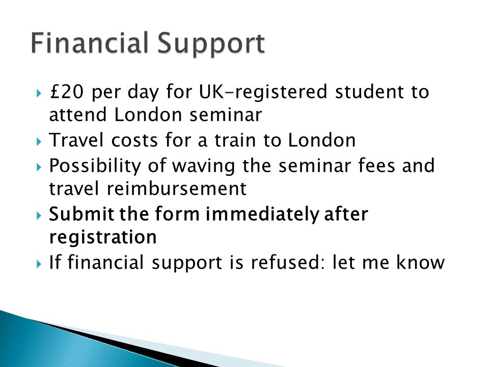  £20 per day for UK-registered student to attend London seminar  Travel costs for a train to London  Possibility of waving the seminar fees and travel reimbursement  Submit the form immediately after registration  If financial support is refused: let me know