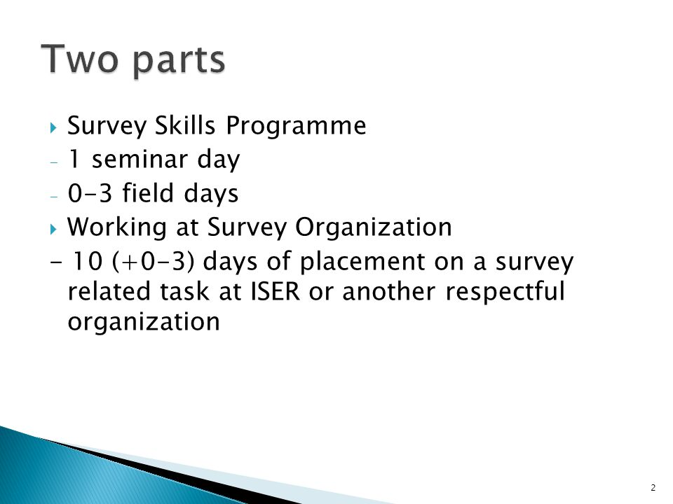  Survey Skills Programme - 1 seminar day - 0-3 field days  Working at Survey Organization - 10 (+0-3) days of placement on a survey related task at ISER or another respectful organization 2