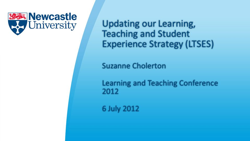 Updating our Learning, Teaching and Student Experience Strategy (LTSES) Suzanne CholertonSuzanne Cholerton Learning and Teaching Conference July July