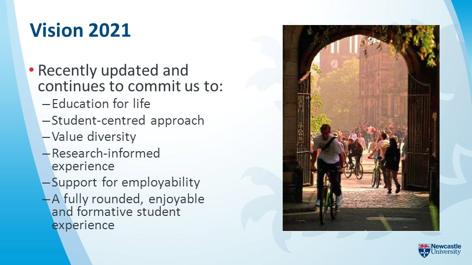Vision 2021 Recently updated and continues to commit us to: – Education for life – Student-centred approach – Value diversity – Research-informed experience – Support for employability – A fully rounded, enjoyable and formative student experience