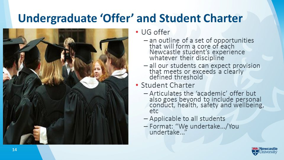 Undergraduate 'Offer' and Student Charter UG offer – an outline of a set of opportunities that will form a core of each Newcastle student's experience whatever their discipline – all our students can expect provision that meets or exceeds a clearly defined threshold Student Charter – Articulates the 'academic' offer but also goes beyond to include personal conduct, health, safety and wellbeing, etc – Applicable to all students – Format: We undertake.../You undertake... 14