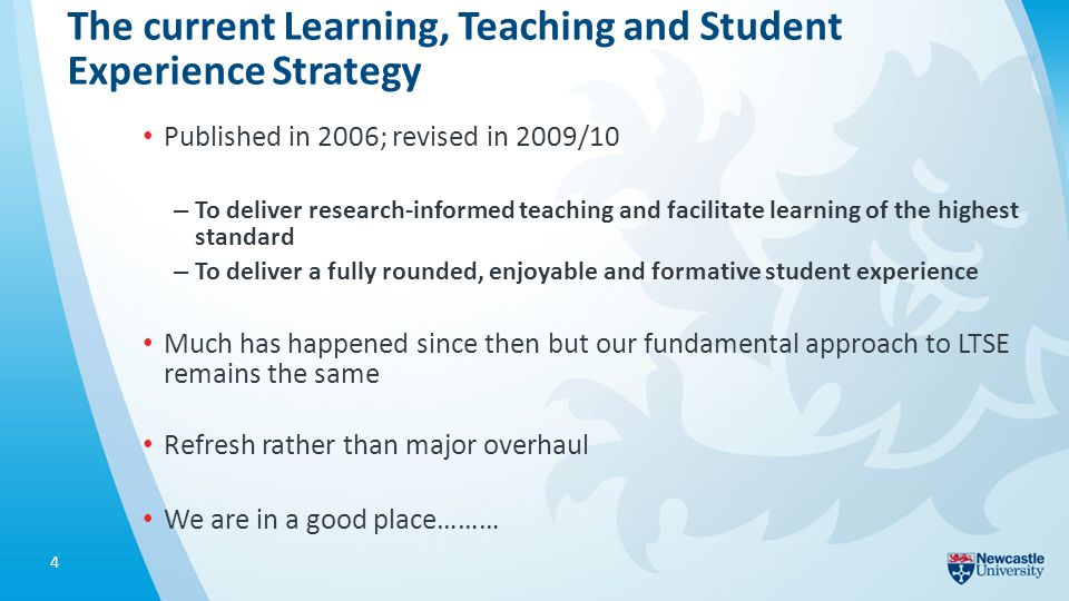 The current Learning, Teaching and Student Experience Strategy Published in 2006; revised in 2009/10 – To deliver research-informed teaching and facilitate learning of the highest standard – To deliver a fully rounded, enjoyable and formative student experience Much has happened since then but our fundamental approach to LTSE remains the same Refresh rather than major overhaul We are in a good place……… 4