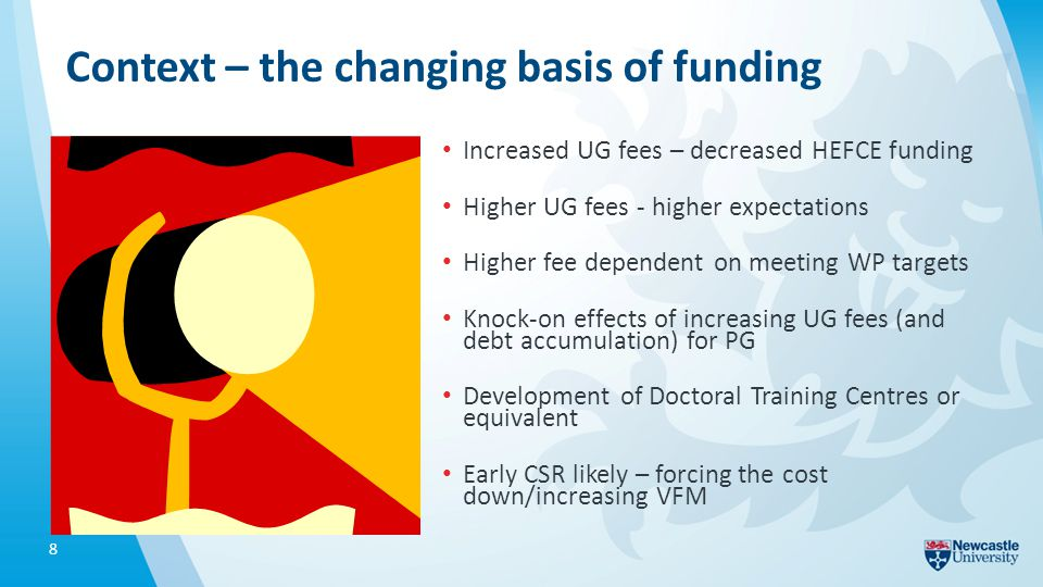 Context – the changing basis of funding Increased UG fees – decreased HEFCE funding Higher UG fees - higher expectations Higher fee dependent on meeting WP targets Knock-on effects of increasing UG fees (and debt accumulation) for PG Development of Doctoral Training Centres or equivalent Early CSR likely – forcing the cost down/increasing VFM 8