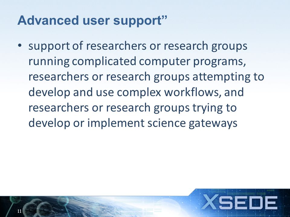 Advanced user support support of researchers or research groups running complicated computer programs, researchers or research groups attempting to develop and use complex workflows, and researchers or research groups trying to develop or implement science gateways 11